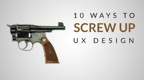 10 Ways to Screw-up Your UX Design